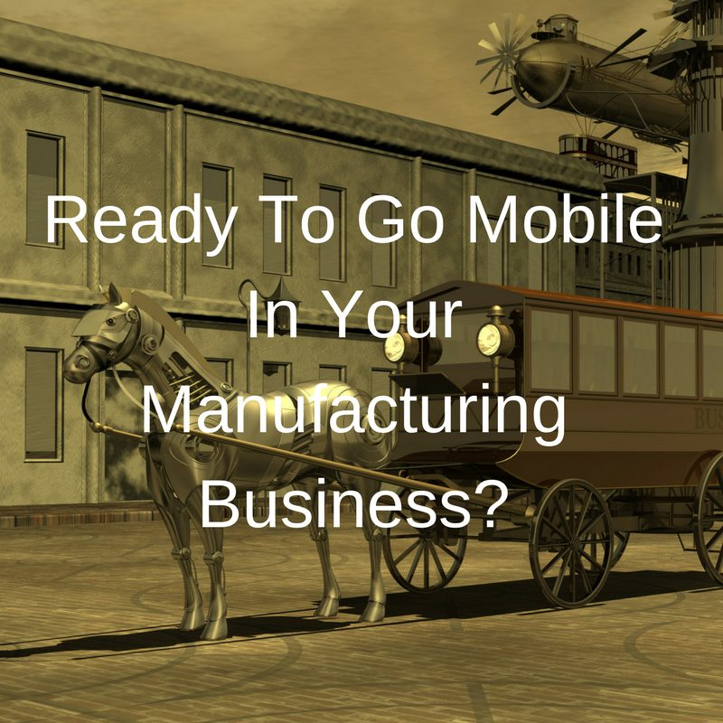 Ready To Go Mobile In Your Manufacturing Business